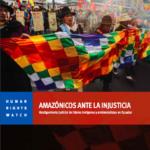 Amazónicos ante la injusticia. Hostigamiento judicial de líderes indígenas y ambientalistas en Ecuador
