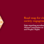 Road Map for Civil Society Engagement: State reporting procedure of the African Commission for Human and Peoples' Rights