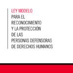 Ley Modelo para el Reconocimiento y la Protección de las Personas Defensoras de Derechos Humanos