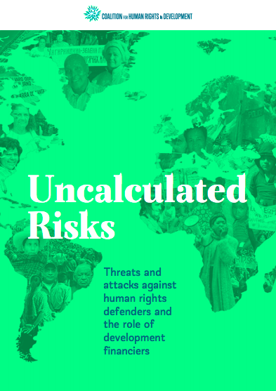 Uncalculated Risks: Threats and attacks against human rights defenders and the role of development financiers