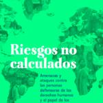 Riesgos no calculados: Amenazas y ataques contra las personas defensoras de los derechos humanos y el papel de los financiadores del desarrollo
