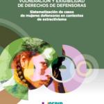 Vulneración y Exigibilidad de Derechos de Defensoras: Sistematización de casos de mujeres defensoras en contextos de extractivismo