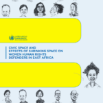 Civic Space and Effects of Shrinking Space on Women Human Rights Defenders in East Africa